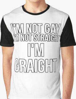 """""""I'm Not Straight, Or Gay. I'm Graight!"""" Graphic T-Shirt"""