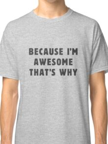 Because I'm awesome, that's why! Classic T-Shirt