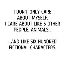 I don't only care about myself, I care about like 5 other people, animals and like six hundred fictional characters Photographic Print