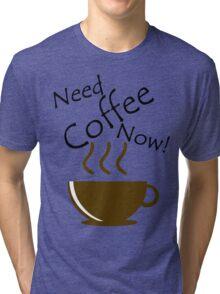 Need Coffee Now! Tri-blend T-Shirt