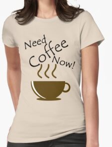 Need Coffee Now! Womens Fitted T-Shirt