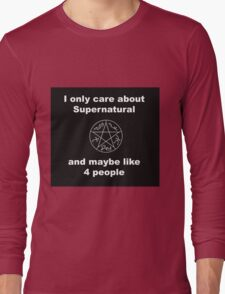 I only care about supernatural... and maybe like 4 people Long Sleeve T-Shirt