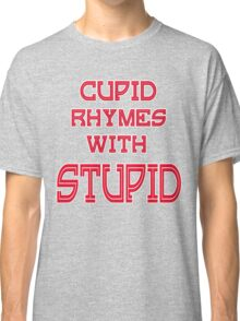 Cupid Rhymes With Stupid Anti-Valentine Classic T-Shirt
