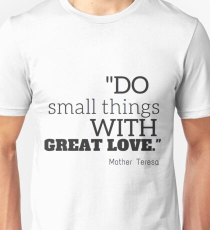 """""""Do smalls things with great love"""" Mother Teresa Unisex T-Shirt"""