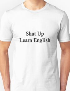 Shut Up Learn English  Unisex T-Shirt