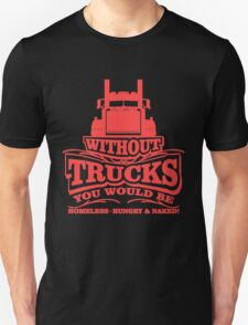 Without Trucks You Would Be Homeless, Hungry and Naked T-Shirt