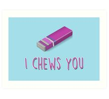 I chews you Art Print
