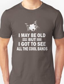 I MAY BE OLD BUT I GOT TO SEE ALL THE COOL BANDS Unisex T-Shirt
