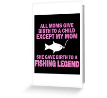 ALL  MOMS GIVE BIRTH TO A CHILD EXCEPT MY MOM SHE GAVE BIRTH TO A FISHING LEGEND Greeting Card