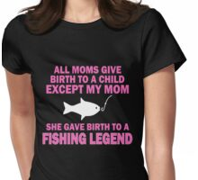 ALL  MOMS GIVE BIRTH TO A CHILD EXCEPT MY MOM SHE GAVE BIRTH TO A FISHING LEGEND Womens Fitted T-Shirt