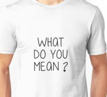 What do you mean ? Unisex T-Shirt