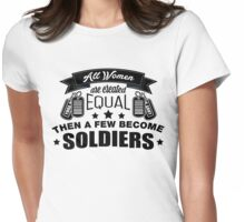 All Women Are Created Equal, Then A Few Become Soldiers Womens Fitted T-Shirt