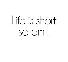 life is short, so am I. by carly brechner