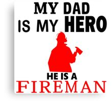 My Dad is My Hero He is a FIREMAN Canvas Print