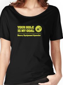 Heavy Equipment Operator - Your Hole is my Goal Women's Relaxed Fit T-Shirt