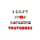I Can't Stop Watching YouTubers! by 4ogo Design