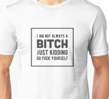 I am not always a bitch. Just kidding. Go fuck yourself! Unisex T-Shirt
