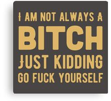 I am not always a bitch. Just kidding. Go fuck yourself! Canvas Print