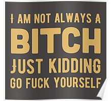 I am not always a bitch. Just kidding. Go fuck yourself! Poster