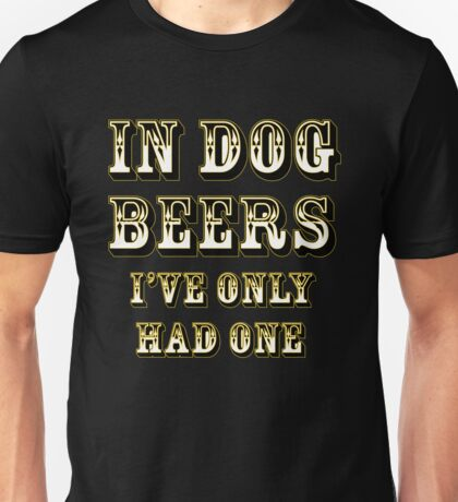 In dog beers I've only had one Unisex T-Shirt