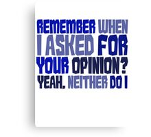 Remember when I asked for your opinion?  Yeah, neither do I. Canvas Print