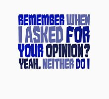 Remember when I asked for your opinion?  Yeah, neither do I. T-Shirt