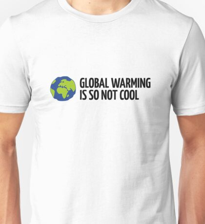 Global Warming Is not Cool! Unisex T-Shirt