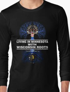 LIVING IN MINNESOTA WITH WISCONSIN ROOTS Long Sleeve T-Shirt