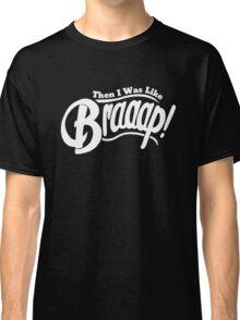 Then I Was Like Braaap! Classic T-Shirt