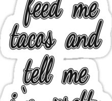 """Feed Me Tacos and Tell Me I'm Pretty."" Sticker"