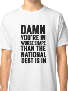 """Cabinet Battle 1- """"Damn, you're in worse shape than the national debt is in."""" Classic T-Shirt"""