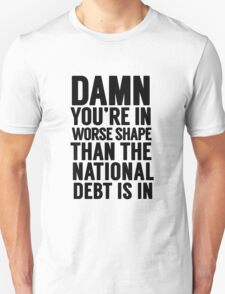 """Cabinet Battle 1- """"Damn, you're in worse shape than the national debt is in."""" Unisex T-Shirt"""