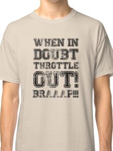 When In Doubt, Throttle Out! Braaap! Classic T-Shirt