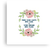 """Turn your can'ts into cans & your dreams into plans"" Canvas Print"