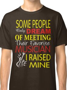 some people only dream of meeting their favorite musican. I raised mine Classic T-Shirt