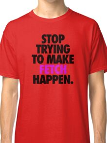 STOP TRYING TO MAKE FETCH HAPPEN. Classic T-Shirt