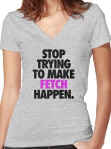 STOP TRYING TO MAKE FETCH HAPPEN. Women's Fitted V-Neck T-Shirt