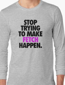 STOP TRYING TO MAKE FETCH HAPPEN. Long Sleeve T-Shirt
