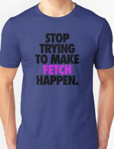 STOP TRYING TO MAKE FETCH HAPPEN. Unisex T-Shirt