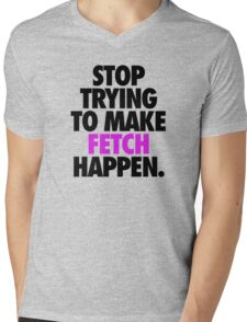 STOP TRYING TO MAKE FETCH HAPPEN. Mens V-Neck T-Shirt
