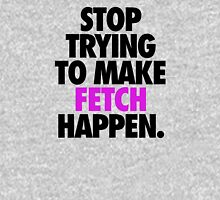 STOP TRYING TO MAKE FETCH HAPPEN. Womens Fitted T-Shirt