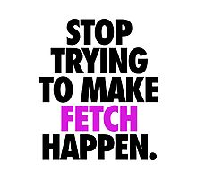 STOP TRYING TO MAKE FETCH HAPPEN. Photographic Print
