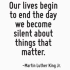 Our lives begin to end the day we become silent about things that matter. by TerrificPenguin