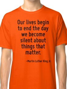 Our lives begin to end the day we become silent about things that matter. Classic T-Shirt
