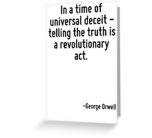 In a time of universal deceit - telling the truth is a revolutionary act. Greeting Card
