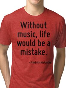 Without music, life would be a mistake. Tri-blend T-Shirt