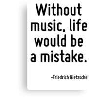 Without music, life would be a mistake. Canvas Print