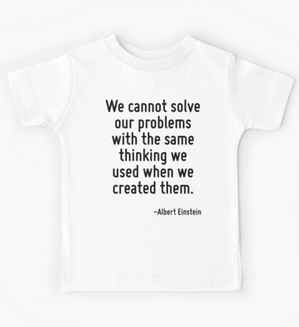 We cannot solve our problems with the same thinking we used when we created them. Kids Tee