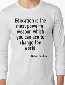 Education is the most powerful weapon which you can use to change the world. Long Sleeve T-Shirt