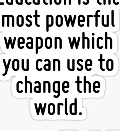 Education is the most powerful weapon which you can use to change the world. Sticker